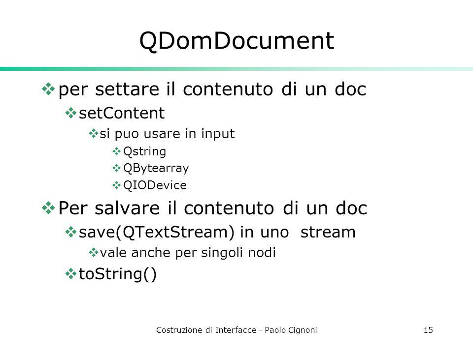 Costruzione di Interfacce - Paolo Cignoni15 QDomDocument  per settare il contenuto di un doc  setContent  si puo usare in input  Qstring  QBytearray  QIODevice  Per salvare il contenuto di un doc  save(QTextStream) in uno stream  vale anche per singoli nodi  toString()