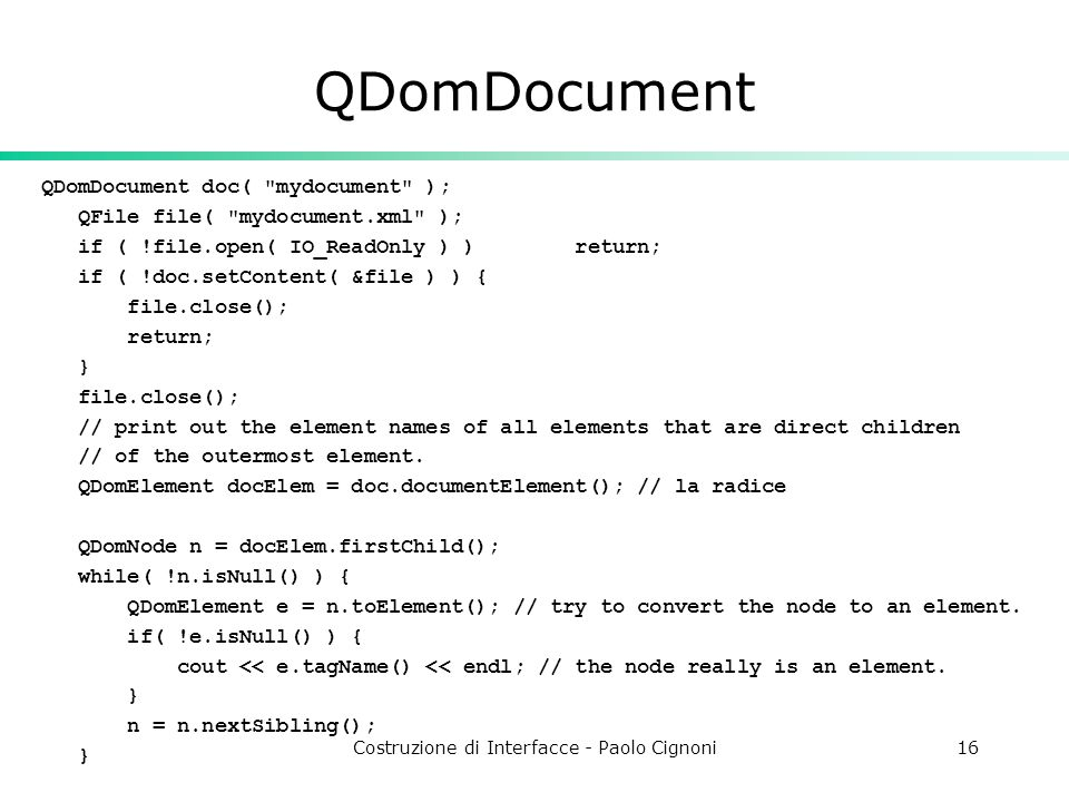 Costruzione di Interfacce - Paolo Cignoni16 QDomDocument QDomDocument doc( mydocument ); QFile file( mydocument.xml ); if ( !file.open( IO_ReadOnly ) ) return; if ( !doc.setContent( &file ) ) { file.close(); return; } file.close(); // print out the element names of all elements that are direct children // of the outermost element.
