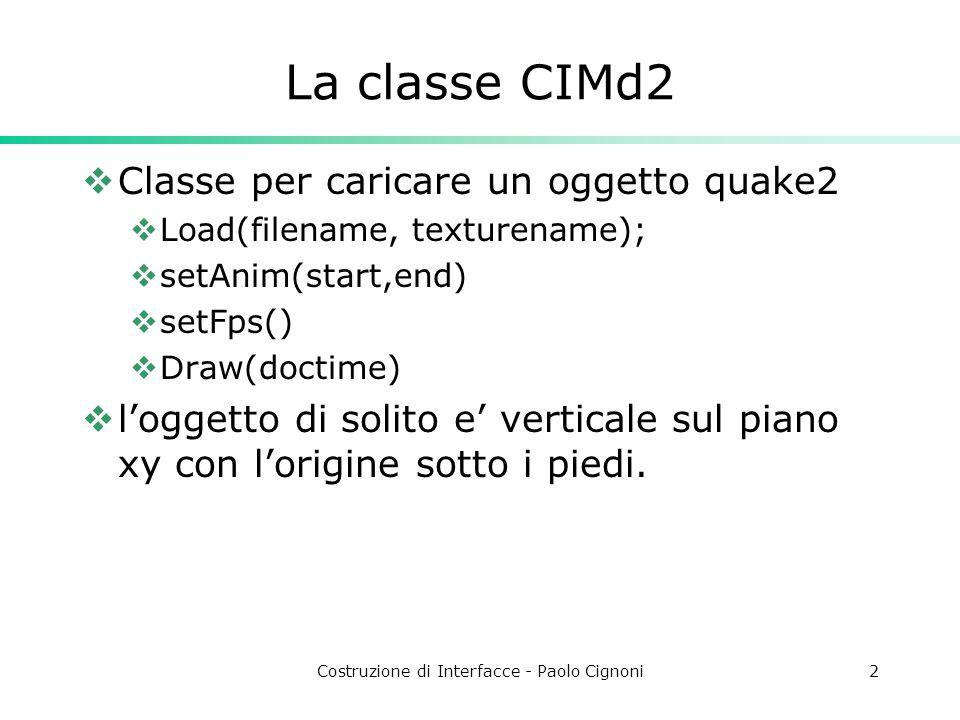 Costruzione di Interfacce - Paolo Cignoni2 La classe CIMd2  Classe per caricare un oggetto quake2  Load(filename, texturename);  setAnim(start,end)  setFps()  Draw(doctime)  l'oggetto di solito e' verticale sul piano xy con l'origine sotto i piedi.