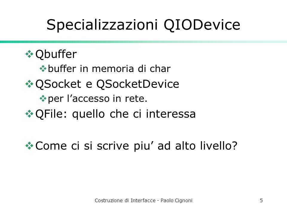 Costruzione di Interfacce - Paolo Cignoni6 QFile  Cose utili:  QDir per gestire dir,  sempre con lo '/'  utile per manipolare pathnames  QDir::setCurrent(QString) settare la dir corrente cui fanno riferimento i path specificati successivamente (se non assoluti)