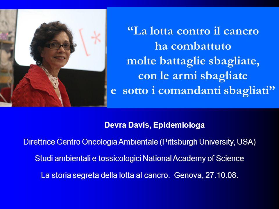 Devra Davis, Epidemiologa Direttrice Centro Oncologia Ambientale (Pittsburgh University, USA) Studi ambientali e tossicologici National Academy of Science La storia segreta della lotta al cancro.
