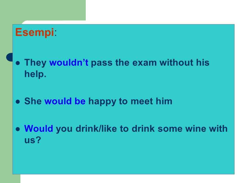 Esempi: They wouldn't pass the exam without his help. She would be happy to meet him Would you drink/like to drink some wine with us?