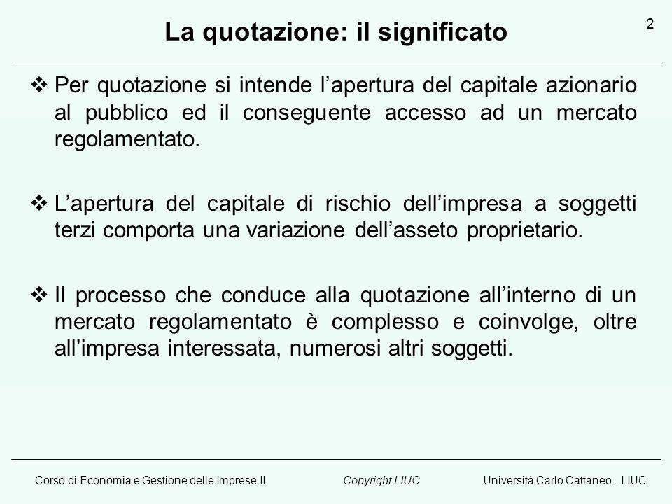 Corso di Economia e Gestione delle Imprese IIUniversità Carlo Cattaneo - LIUCCopyright LIUC 2 La quotazione: il significato  Per quotazione si intende l'apertura del capitale azionario al pubblico ed il conseguente accesso ad un mercato regolamentato.
