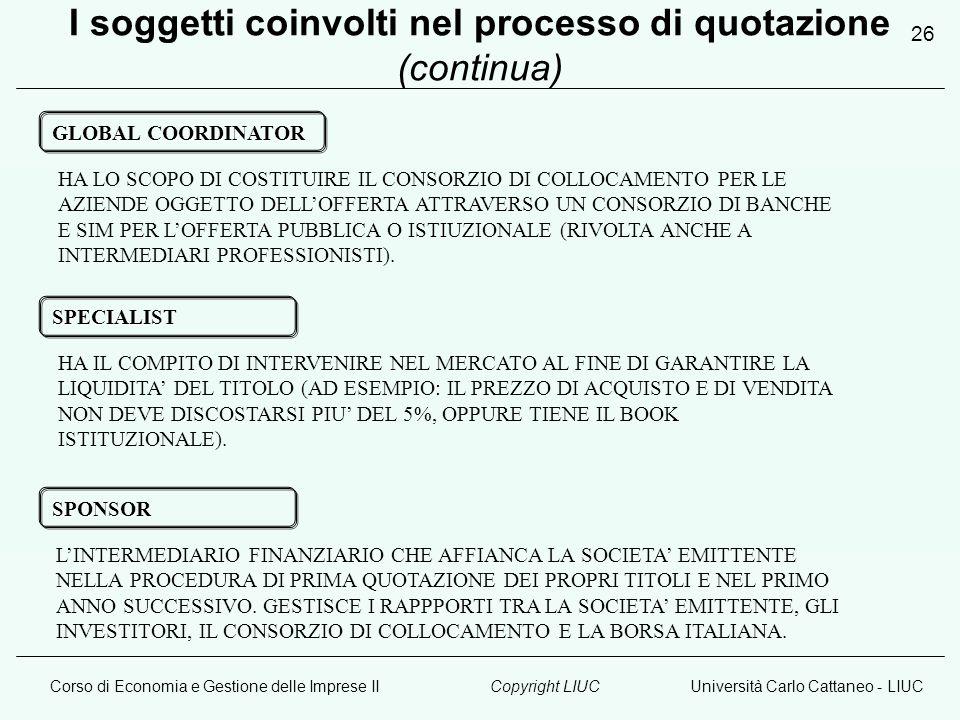 Corso di Economia e Gestione delle Imprese IIUniversità Carlo Cattaneo - LIUCCopyright LIUC 26 GLOBAL COORDINATOR HA LO SCOPO DI COSTITUIRE IL CONSORZIO DI COLLOCAMENTO PER LE AZIENDE OGGETTO DELL'OFFERTA ATTRAVERSO UN CONSORZIO DI BANCHE E SIM PER L'OFFERTA PUBBLICA O ISTIUZIONALE (RIVOLTA ANCHE A INTERMEDIARI PROFESSIONISTI).