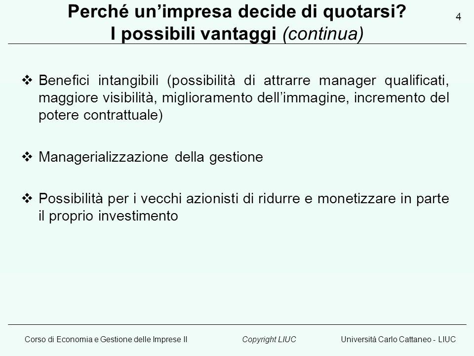 Corso di Economia e Gestione delle Imprese IIUniversità Carlo Cattaneo - LIUCCopyright LIUC 4 Perché un'impresa decide di quotarsi.