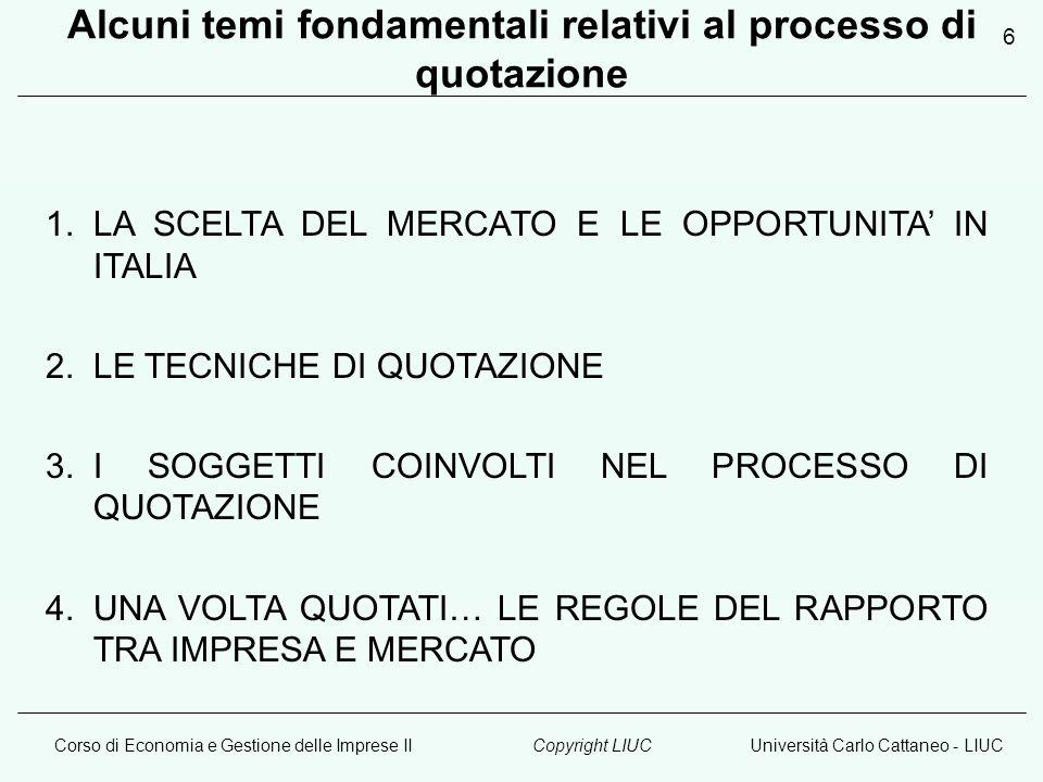 Corso di Economia e Gestione delle Imprese IIUniversità Carlo Cattaneo - LIUCCopyright LIUC 6 Alcuni temi fondamentali relativi al processo di quotazione 1.LA SCELTA DEL MERCATO E LE OPPORTUNITA' IN ITALIA 2.LE TECNICHE DI QUOTAZIONE 3.I SOGGETTI COINVOLTI NEL PROCESSO DI QUOTAZIONE 4.UNA VOLTA QUOTATI… LE REGOLE DEL RAPPORTO TRA IMPRESA E MERCATO