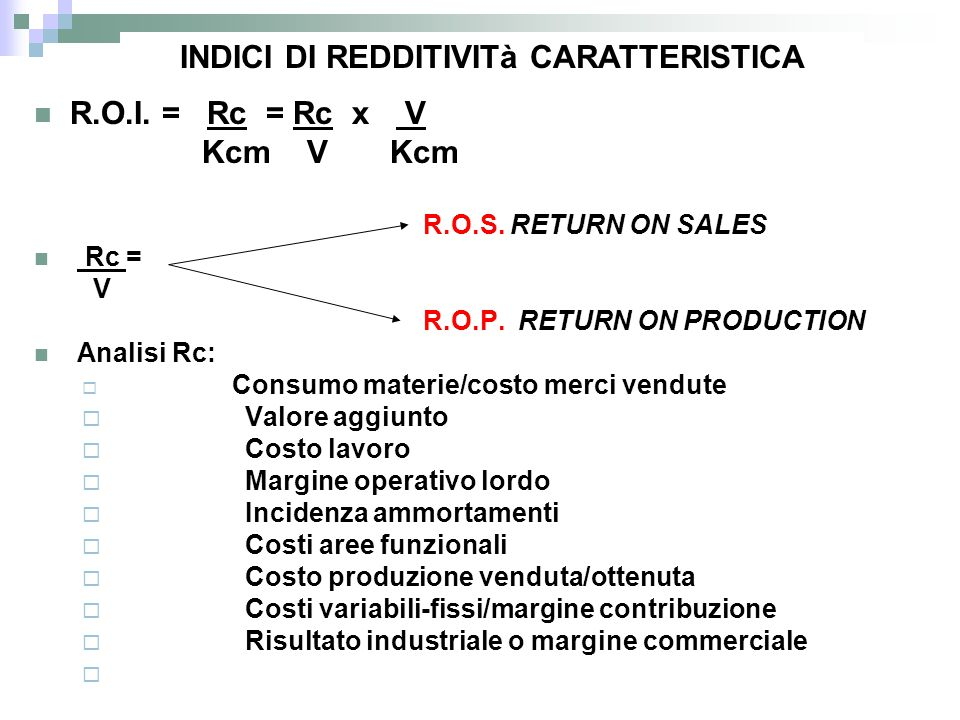 R.O.I. = Rc = Rc x V Kcm V Kcm R.O.S. RETURN ON SALES Rc = V R.O.P. RETURN ON PRODUCTION Analisi Rc:  Consumo materie/costo merci vendute  Valore ag