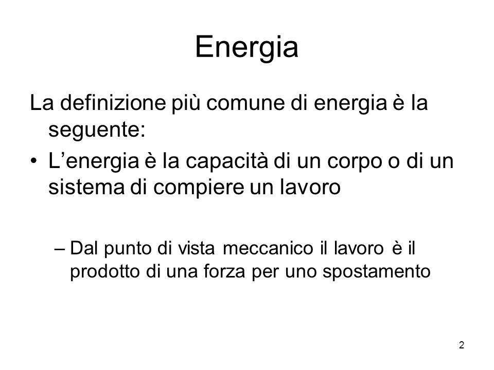 2 Energia La definizione più comune di energia è la seguente: L'energia è la capacità di un corpo o di un sistema di compiere un lavoro –Dal punto di