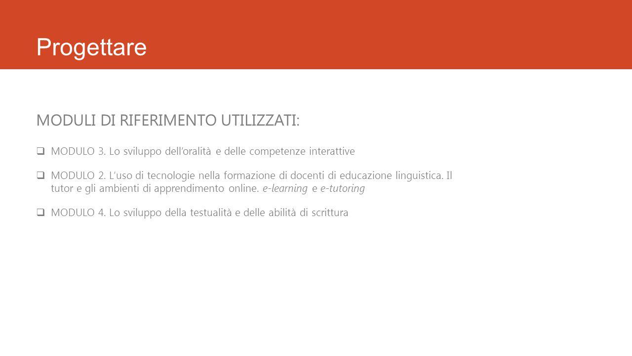 Progettare MODULI DI RIFERIMENTO UTILIZZATI:  MODULO 3. Lo sviluppo dell'oralità e delle competenze interattive  MODULO 2. L'uso di tecnologie nella