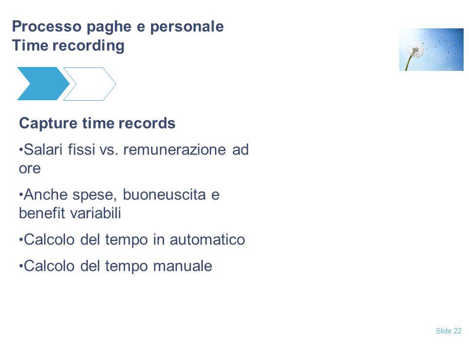 Slide 22 Processo paghe e personale Time recording Capture time records Salari fissi vs. remunerazione ad ore Anche spese, buoneuscita e benefit varia