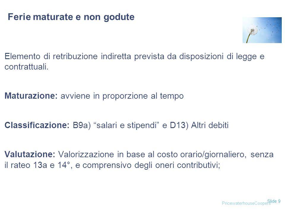 Slide 9 Ferie maturate e non godute Elemento di retribuzione indiretta prevista da disposizioni di legge e contrattuali. Maturazione: avviene in propo