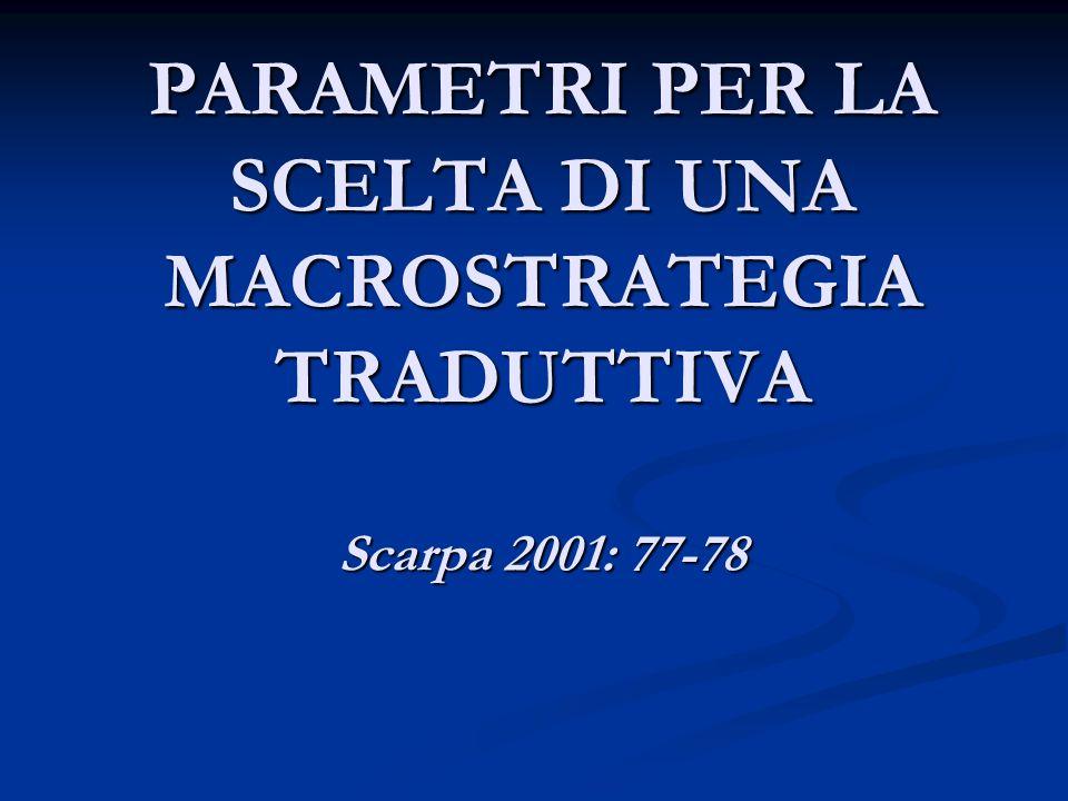 PARAMETRI PER LA SCELTA DI UNA MACROSTRATEGIA TRADUTTIVA Scarpa 2001: 77-78