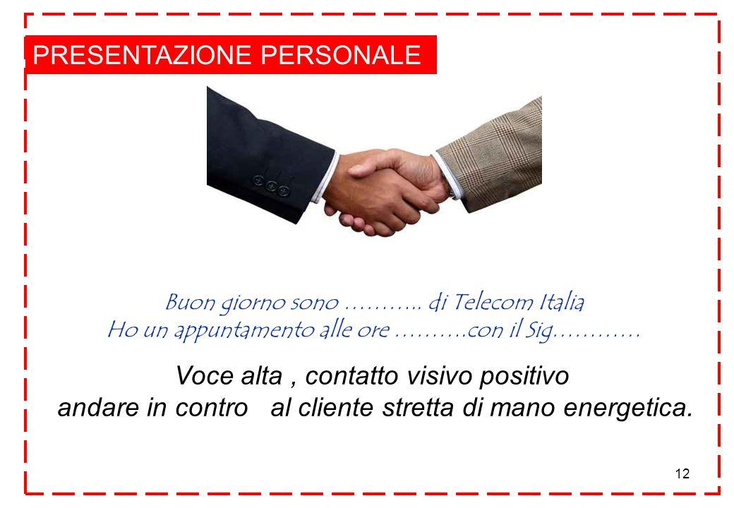 12 PRESENTAZIONE PERSONALE Voce alta, contatto visivo positivo andare in contro al cliente stretta di mano energetica.