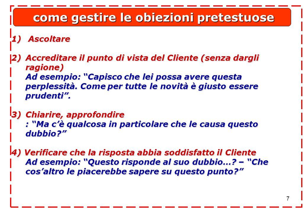 7 1) Ascoltare 2)Accreditare il punto di vista del Cliente (senza dargli ragione) Ad esempio: Capisco che lei possa avere questa perplessità.