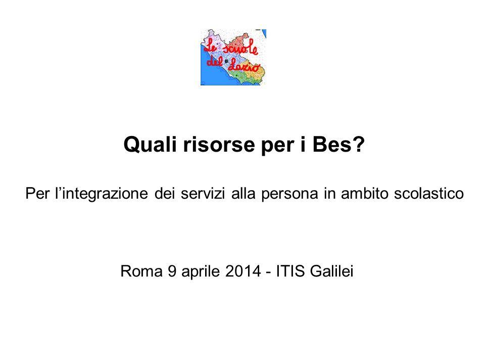 Quali risorse per i Bes? Per l'integrazione dei servizi alla persona in ambito scolastico Roma 9 aprile 2014 - ITIS Galilei