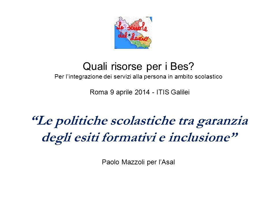 """Quali risorse per i Bes? Per l'integrazione dei servizi alla persona in ambito scolastico Roma 9 aprile 2014 - ITIS Galilei """"Le politiche scolastiche"""