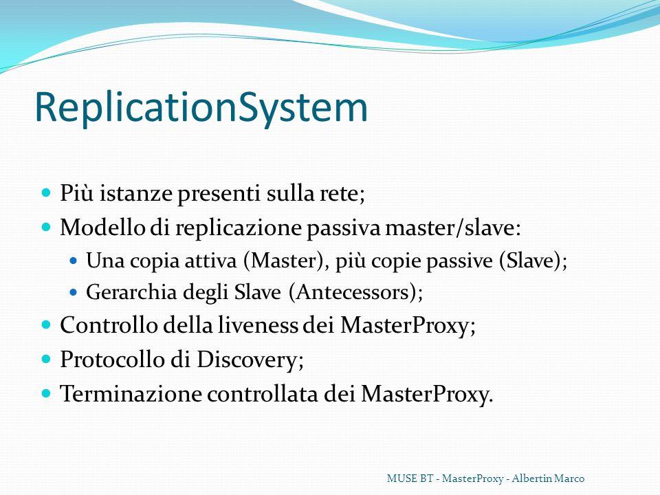 ReplicationSystem Più istanze presenti sulla rete; Modello di replicazione passiva master/slave: Una copia attiva (Master), più copie passive (Slave); Gerarchia degli Slave (Antecessors); Controllo della liveness dei MasterProxy; Protocollo di Discovery; Terminazione controllata dei MasterProxy.