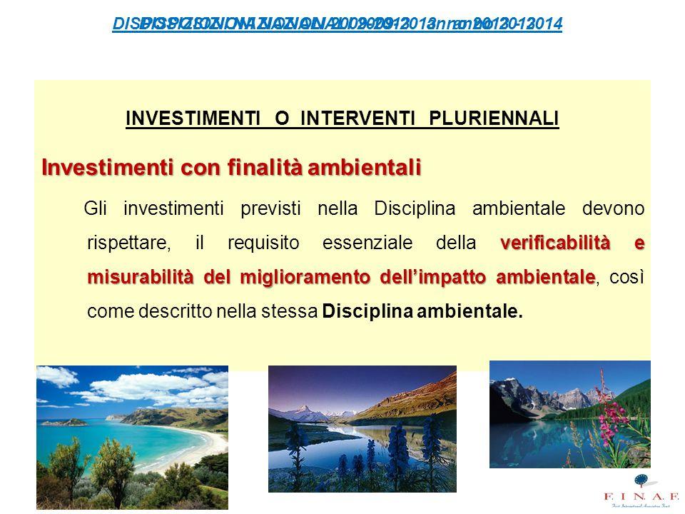 DISPOSIZIONI NAZIONALI 2009-2013 anno 2013 - 2014 INVESTIMENTI O INTERVENTI PLURIENNALI Investimenti con finalità ambientali verificabilità e misurabilità del miglioramento dell'impatto ambientale Gli investimenti previsti nella Disciplina ambientale devono rispettare, il requisito essenziale della verificabilità e misurabilità del miglioramento dell'impatto ambientale, così come descritto nella stessa Disciplina ambientale.