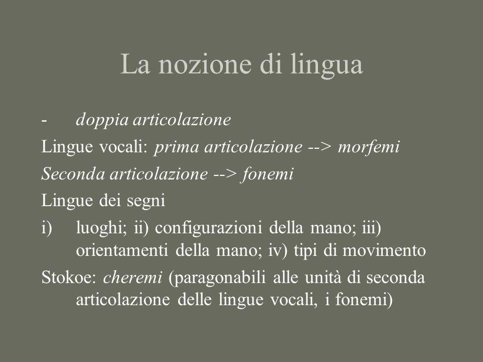 La nozione di lingua -doppia articolazione Lingue vocali: prima articolazione --> morfemi Seconda articolazione --> fonemi Lingue dei segni i)luoghi;