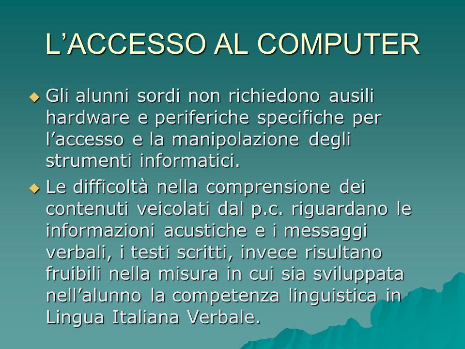 L'ACCESSO AL COMPUTER  Gli alunni sordi non richiedono ausili hardware e periferiche specifiche per l'accesso e la manipolazione degli strumenti info