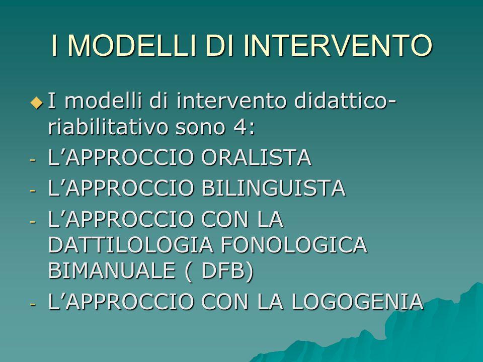 I MODELLI DI INTERVENTO  I modelli di intervento didattico- riabilitativo sono 4: - L'APPROCCIO ORALISTA - L'APPROCCIO BILINGUISTA - L'APPROCCIO CON