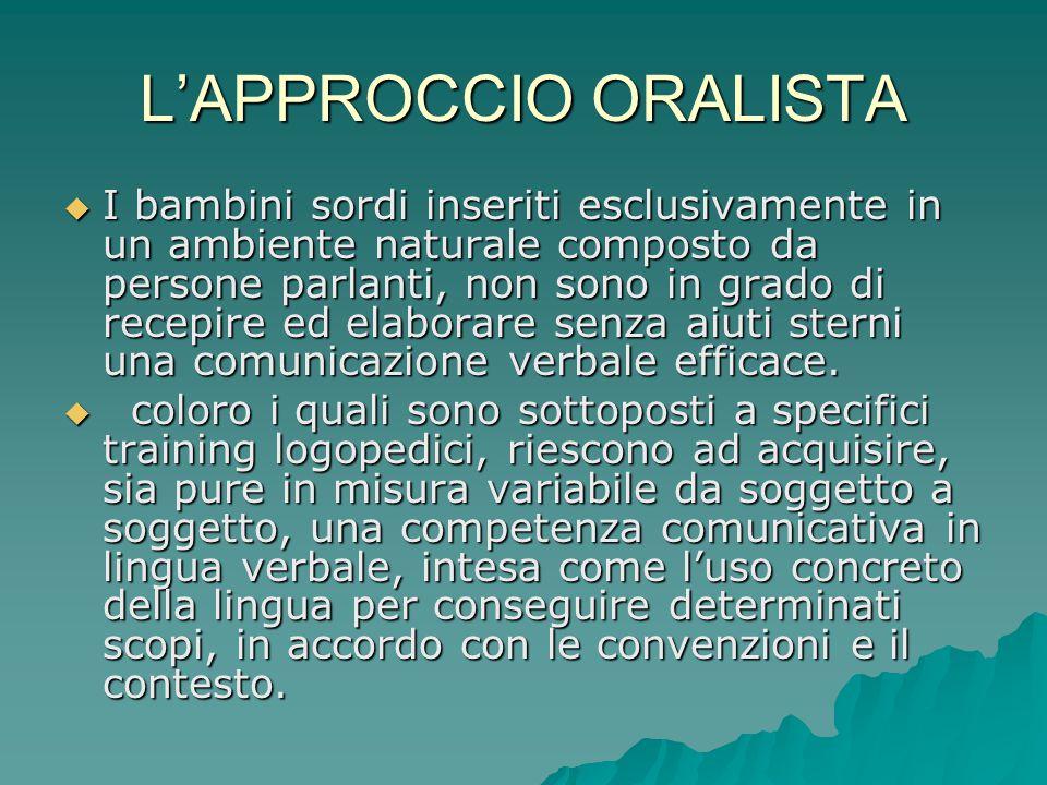 L'APPROCCIO ORALISTA  I bambini sordi inseriti esclusivamente in un ambiente naturale composto da persone parlanti, non sono in grado di recepire ed