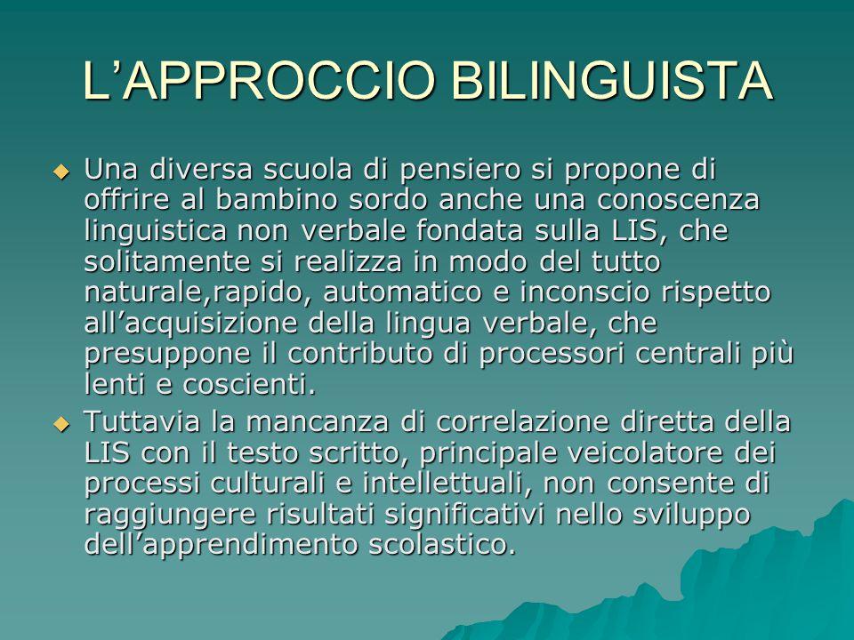 L'APPROCCIO BILINGUISTA  Una diversa scuola di pensiero si propone di offrire al bambino sordo anche una conoscenza linguistica non verbale fondata s