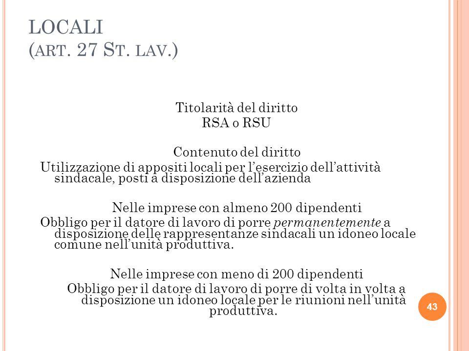 LOCALI ( ART. 27 S T. LAV.) Titolarità del diritto RSA o RSU Contenuto del diritto Utilizzazione di appositi locali per l'esercizio dell'attività sind