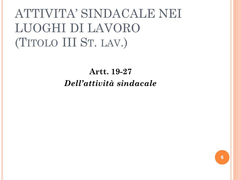 ATTIVITA' SINDACALE NEI LUOGHI DI LAVORO (T ITOLO III S T. LAV.) Artt. 19-27 Dell'attività sindacale 6