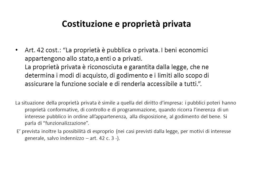 """Costituzione e proprietà privata Art. 42 cost.: """"La proprietà è pubblica o privata. I beni economici appartengono allo stato,a enti o a privati. La pr"""