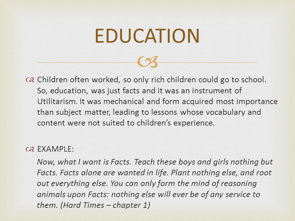   Children often worked, so only rich children could go to school. So, education, was just facts and it was an instrument of Utilitarism. It was mec