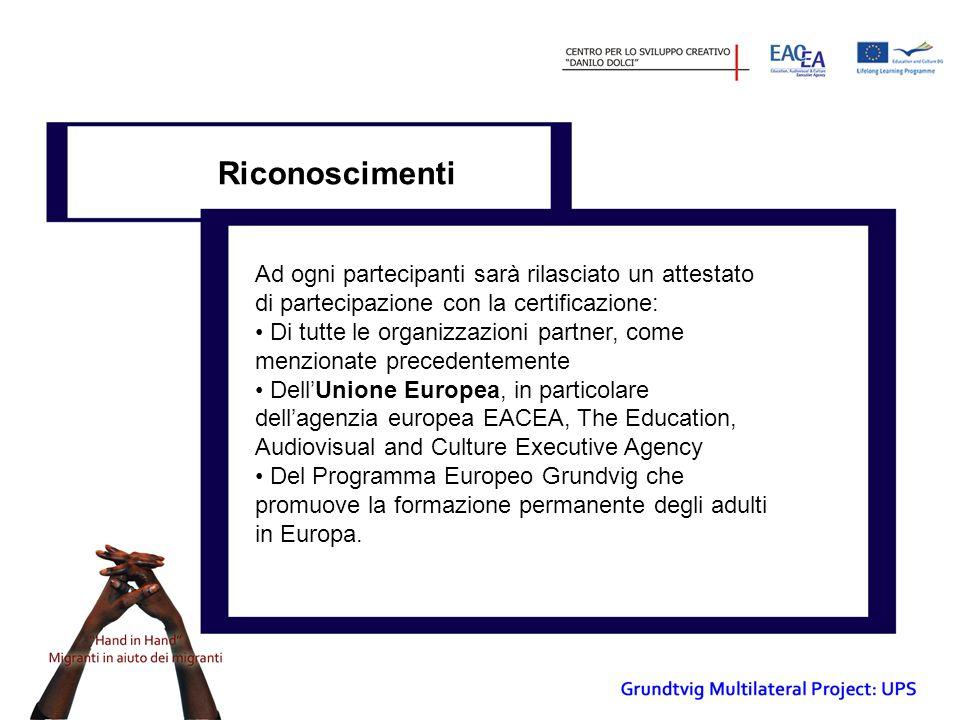 Riconoscimenti Ad ogni partecipanti sarà rilasciato un attestato di partecipazione con la certificazione: Di tutte le organizzazioni partner, come menzionate precedentemente Dell'Unione Europea, in particolare dell'agenzia europea EACEA, The Education, Audiovisual and Culture Executive Agency Del Programma Europeo Grundvig che promuove la formazione permanente degli adulti in Europa.