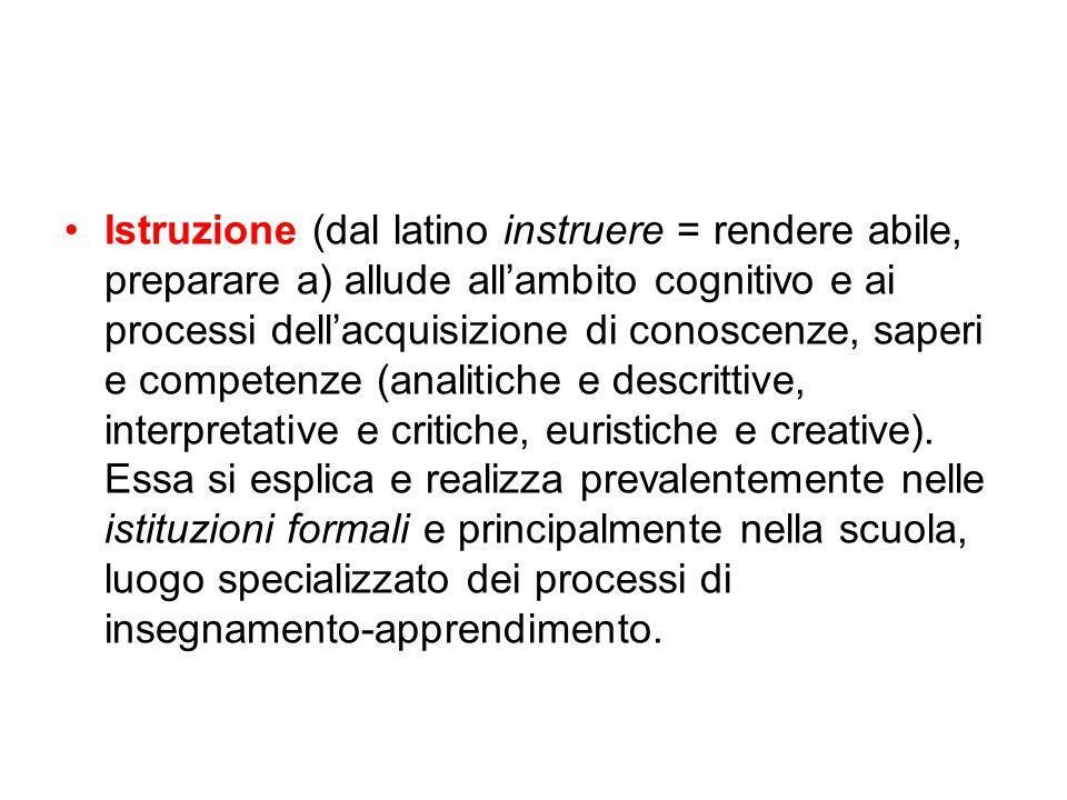 Istruzione (dal latino instruere = rendere abile, preparare a) allude all'ambito cognitivo e ai processi dell'acquisizione di conoscenze, saperi e com