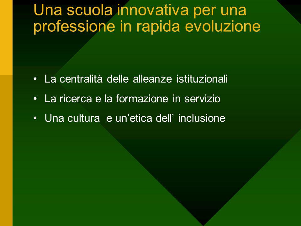 Una scuola innovativa per una professione in rapida evoluzione La centralità delle alleanze istituzionali La ricerca e la formazione in servizio Una cultura e un'etica dell' inclusione
