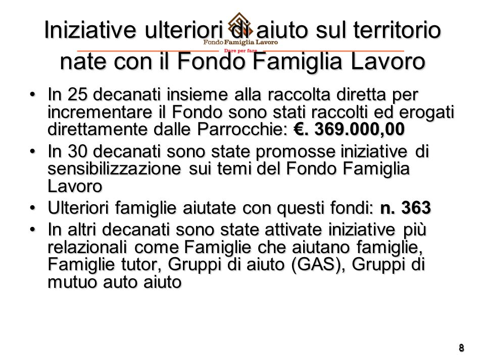 8 Iniziative ulteriori di aiuto sul territorio nate con il Fondo Famiglia Lavoro In 25 decanati insieme alla raccolta diretta per incrementare il Fondo sono stati raccolti ed erogati direttamente dalle Parrocchie: €.