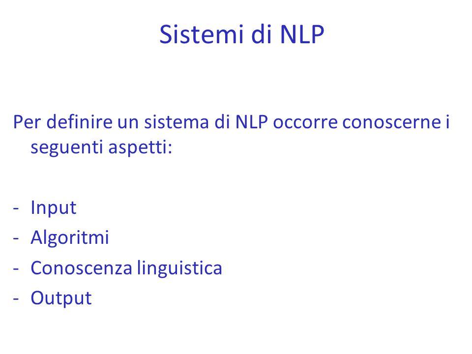Per definire un sistema di NLP occorre conoscerne i seguenti aspetti: -Input -Algoritmi -Conoscenza linguistica -Output Sistemi di NLP