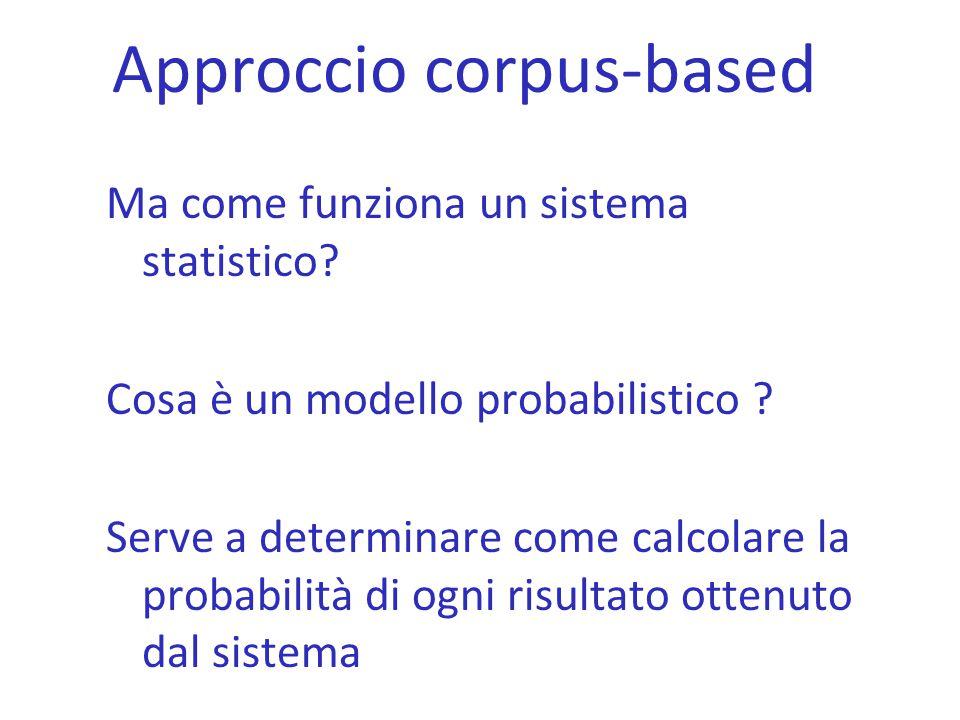 Approccio corpus-based Ma come funziona un sistema statistico? Cosa è un modello probabilistico ? Serve a determinare come calcolare la probabilità di