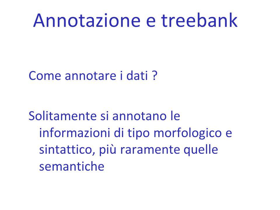 Annotazione e treebank Come annotare i dati ? Solitamente si annotano le informazioni di tipo morfologico e sintattico, più raramente quelle semantich