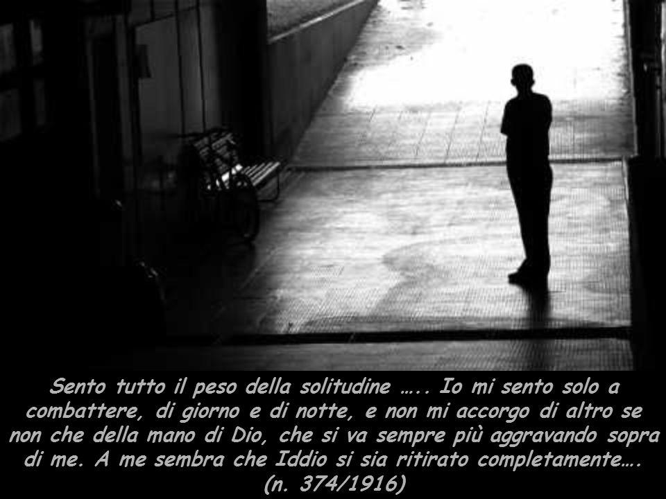 Sento tutto il peso della solitudine ….. Io mi sento solo a combattere, di giorno e di notte, e non mi accorgo di altro se non che della mano di Dio,