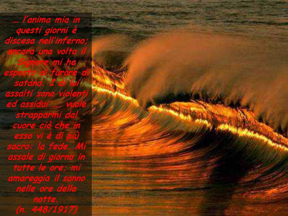 … l'anima mia in questi giorni è discesa nell'inferno; ancora una volta il Signore mi ha esposto al furore di satana. I di lui assalti sono violenti e