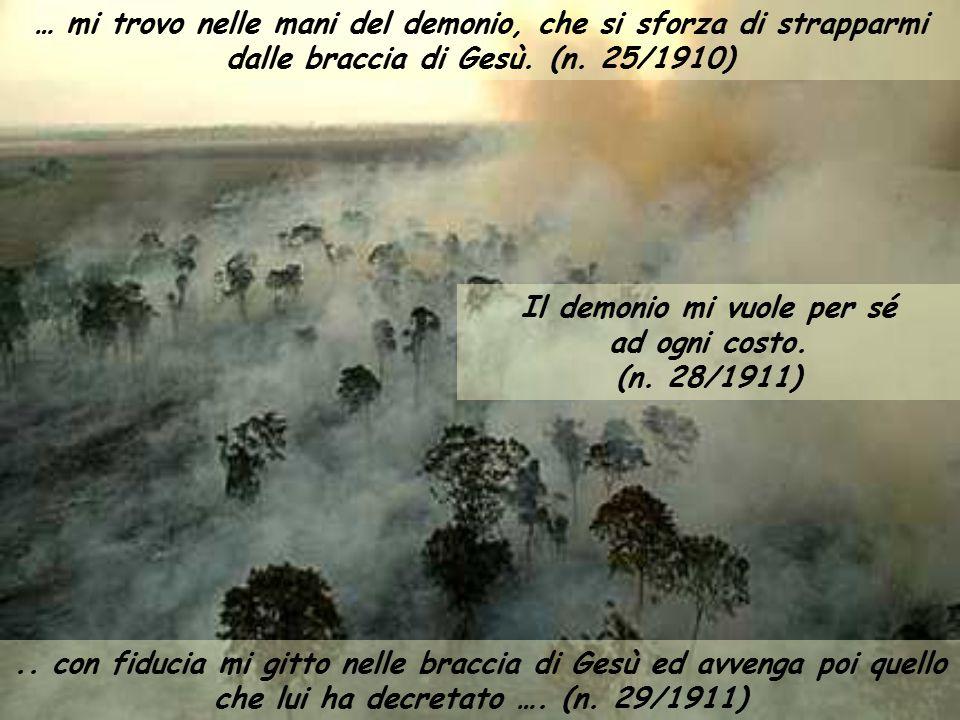 … mi trovo nelle mani del demonio, che si sforza di strapparmi dalle braccia di Gesù. (n. 25/1910) Il demonio mi vuole per sé ad ogni costo. (n. 28/19