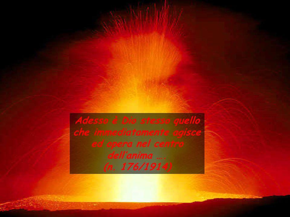 Adesso è Dio stesso quello che immediatamente agisce ed opera nel centro dell'anima …. (n. 176/1914)