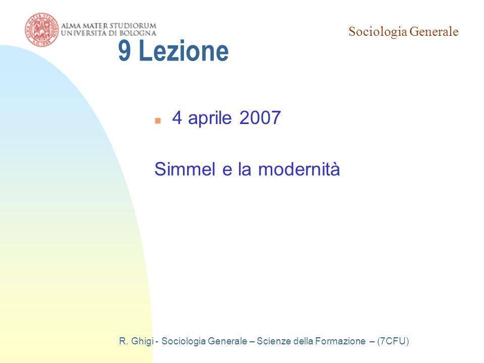 Sociologia Generale R. Ghigi - Sociologia Generale – Scienze della Formazione – (7CFU) 9 Lezione 4 aprile 2007 Simmel e la modernità