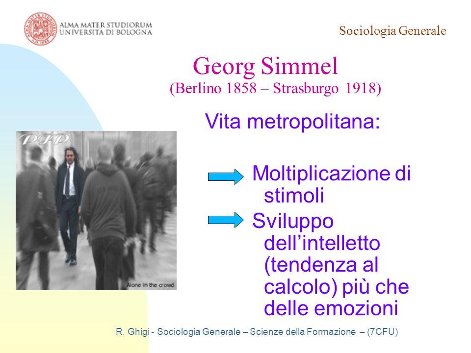 Sociologia Generale R. Ghigi - Sociologia Generale – Scienze della Formazione – (7CFU) Georg Simmel (Berlino 1858 – Strasburgo 1918) Vita metropolitan