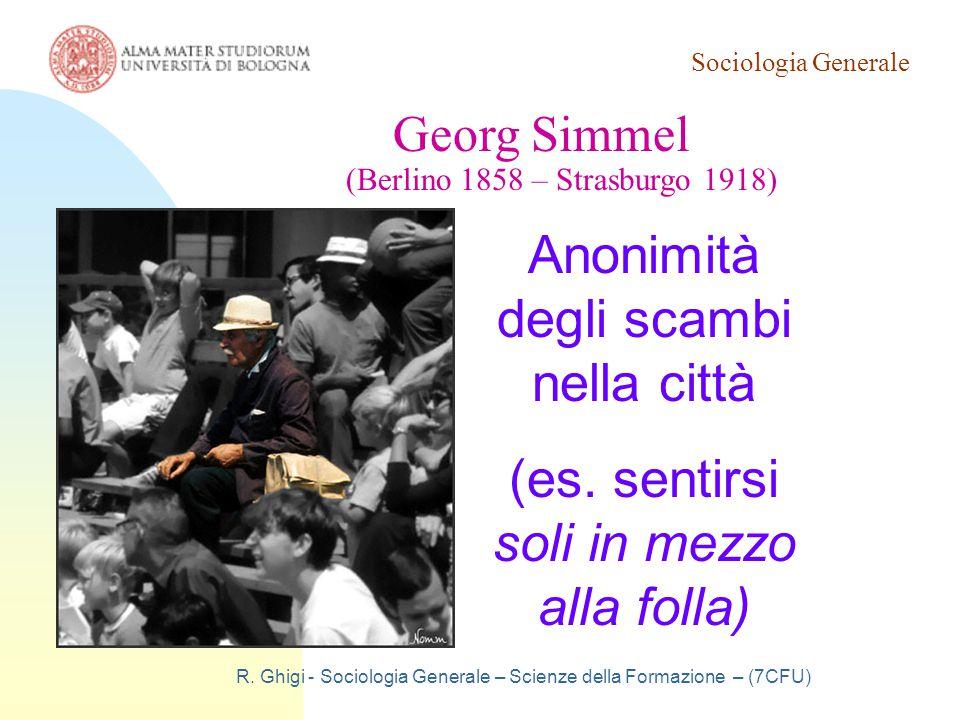 Sociologia Generale R. Ghigi - Sociologia Generale – Scienze della Formazione – (7CFU) Georg Simmel (Berlino 1858 – Strasburgo 1918) Anonimità degli s