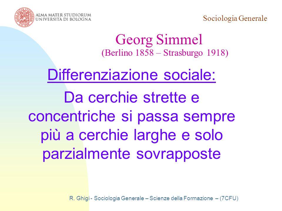 Sociologia Generale R. Ghigi - Sociologia Generale – Scienze della Formazione – (7CFU) Georg Simmel (Berlino 1858 – Strasburgo 1918) Differenziazione