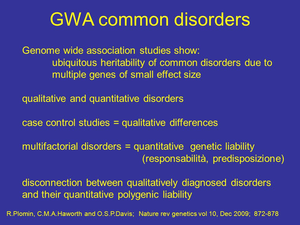 GWA common disorders Genome wide association studies show: ubiquitous heritability of common disorders due to multiple genes of small effect size qualitative and quantitative disorders case control studies = qualitative differences multifactorial disorders = quantitative genetic liability (responsabilità, predisposizione) disconnection between qualitatively diagnosed disorders and their quantitative polygenic liability R.Plomin, C.M.A.Haworth and O.S.P.Davis; Nature rev genetics vol 10, Dec 2009; 872-878