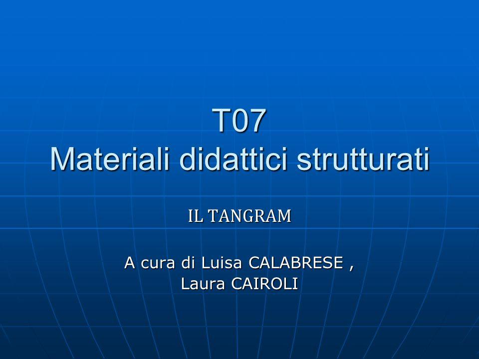 T07 Materiali didattici strutturati IL TANGRAM A cura di Luisa CALABRESE, Laura CAIROLI