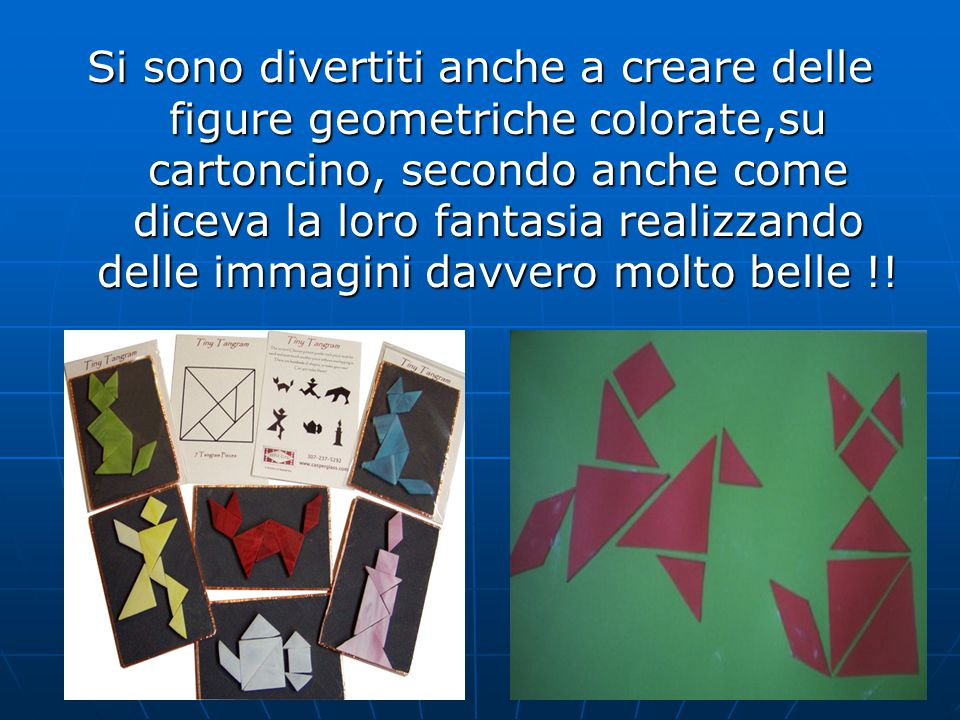 Si sono divertiti anche a creare delle figure geometriche colorate,su cartoncino, secondo anche come diceva la loro fantasia realizzando delle immagini davvero molto belle !!