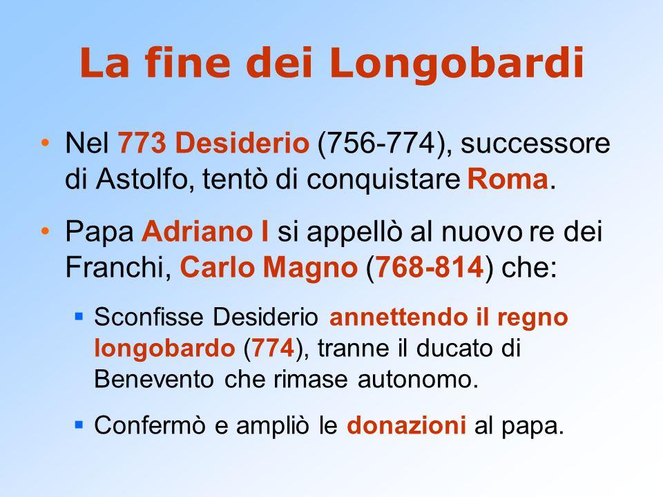 La fine dei Longobardi Nel 773 Desiderio (756-774), successore di Astolfo, tentò di conquistare Roma. Papa Adriano I si appellò al nuovo re dei Franch